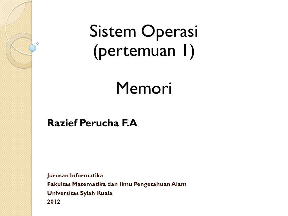 Sistem Operasi (pertemuan 1) Memori Razief Perucha F.A Jurusan Informatika Fakultas Matematika dan Ilmu Pengetahuan Alam Universitas Syiah Kuala 2012