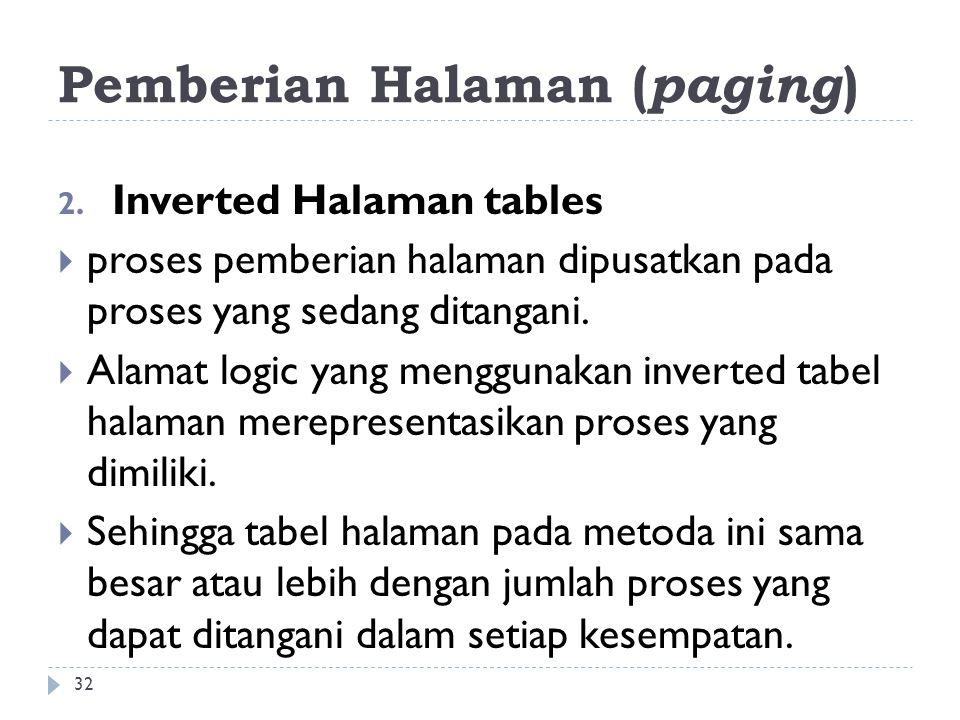 Pemberian Halaman ( paging ) 2. Inverted Halaman tables  proses pemberian halaman dipusatkan pada proses yang sedang ditangani.  Alamat logic yang m