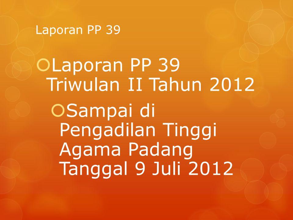 Laporan PP 39  Laporan PP 39 Triwulan II Tahun 2012  Sampai di Pengadilan Tinggi Agama Padang Tanggal 9 Juli 2012