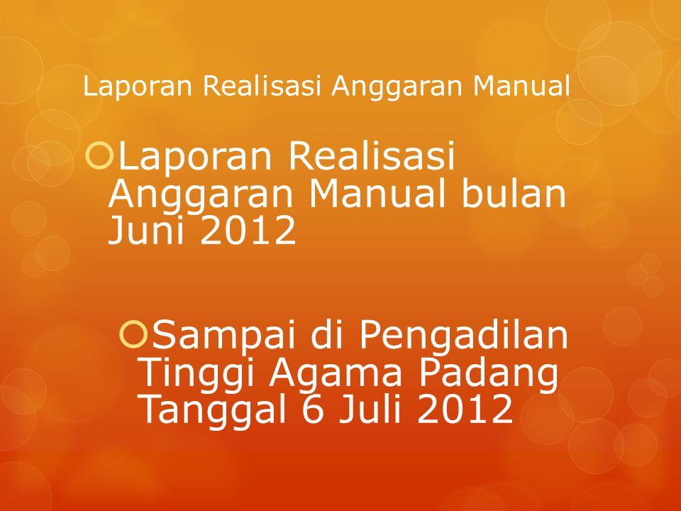 Laporan Realisasi Anggaran Manual  Laporan Realisasi Anggaran Manual bulan Juni 2012  Sampai di Pengadilan Tinggi Agama Padang Tanggal 6 Juli 2012