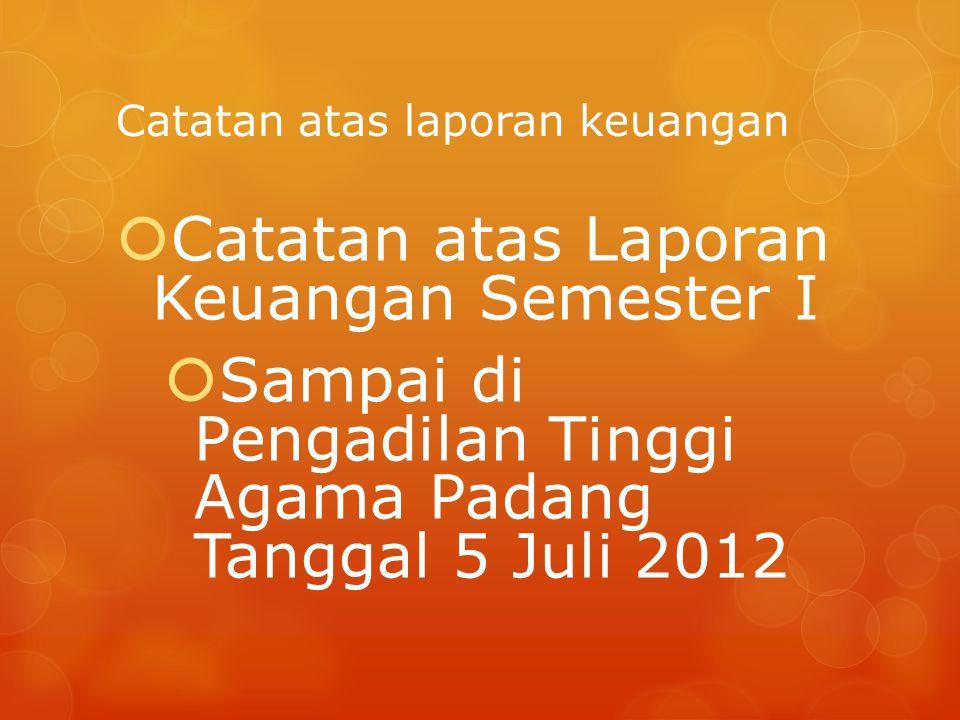 Catatan atas laporan keuangan  Catatan atas Laporan Keuangan Semester I  Sampai di Pengadilan Tinggi Agama Padang Tanggal 5 Juli 2012