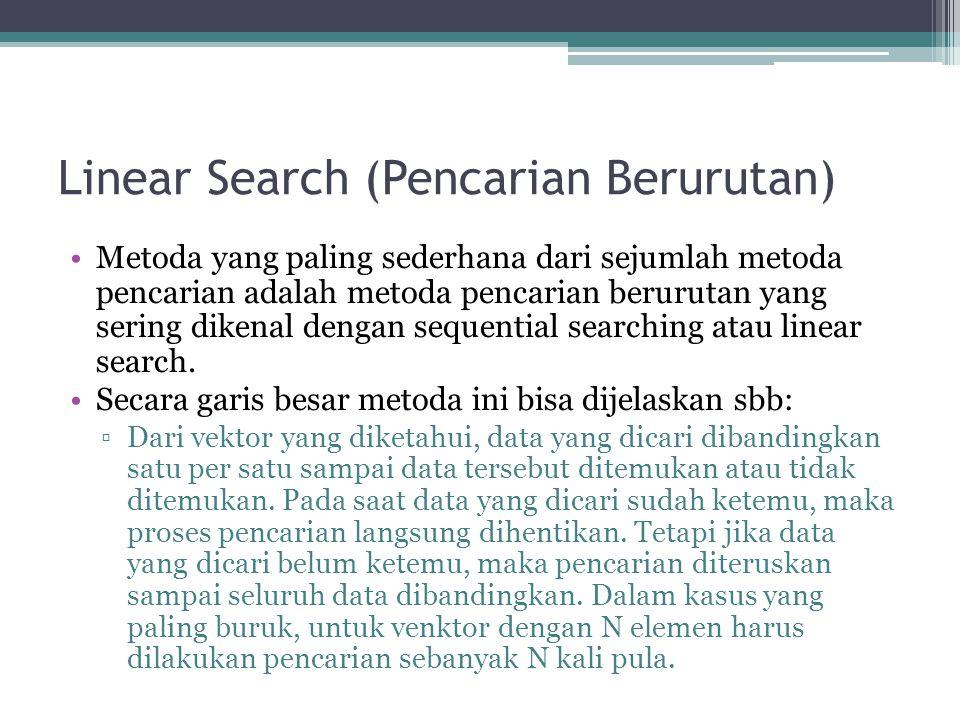 Linear Search (Pencarian Berurutan) •Metoda yang paling sederhana dari sejumlah metoda pencarian adalah metoda pencarian berurutan yang sering dikenal dengan sequential searching atau linear search.