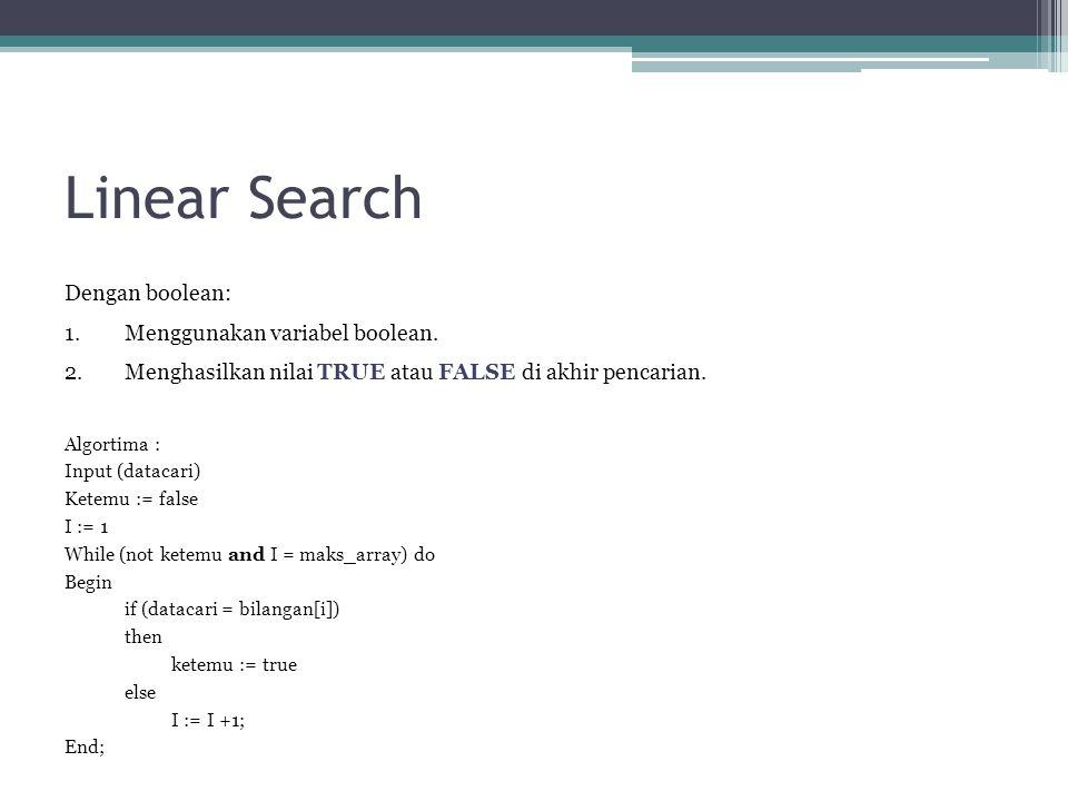 Linear Search Dengan boolean: 1.Menggunakan variabel boolean. 2.Menghasilkan nilai TRUE atau FALSE di akhir pencarian. Algortima : Input (datacari) Ke