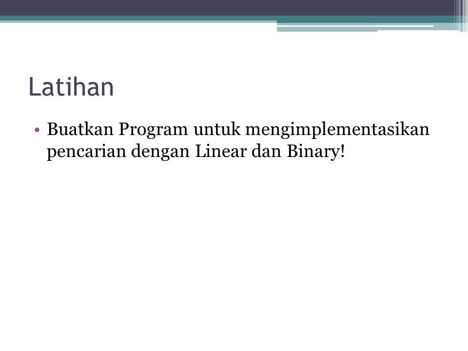 Latihan •Buatkan Program untuk mengimplementasikan pencarian dengan Linear dan Binary!