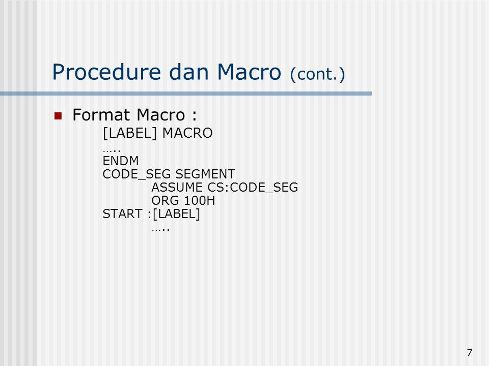 7 Procedure dan Macro (cont.)  Format Macro : [LABEL] MACRO ….. ENDM CODE_SEG SEGMENT ASSUME CS:CODE_SEG ORG 100H START :[LABEL] …..