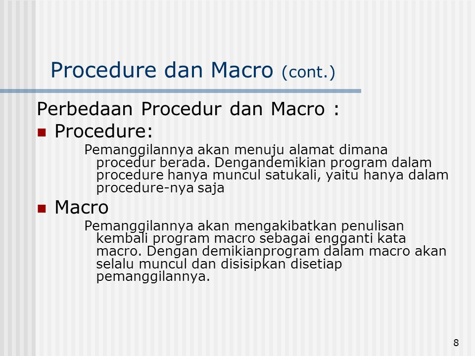9 Procedure dan Macro (cont.) Contoh Macro dng Turbo Assembler CETAK 1MACRO MOV AH,02 MOV DL,30H INT 21H ENDM CETAK2MACRO MOV AH,02 MOV DL,31H INT 21H ENDM CODE_SEGSEGMENT ASSUME CS:CODE_SEG ORG 100H START :CETAK1 CETAK1 MOV AH,02 MOV DL,41H INT 21H CETAK2 INT 20H CODE_SEGENDS END START Contoh Procedure dng Turbo Assembler CODE_SEG SEGMENT ASSUME CS:CODE_SEG ORG 100H START :CALL CETAK1 CALL CETAK1 MOV AH,02 MOV DL,41H INT 21H CALL CETAK2 INT 20H CETAK1 PROC NEAR MOV AH,02 MOV DL,30H INT 21H RET CETAK1 ENDP CETAK2PROC NEAR MOV AH,02 MOV DL,31H INT 21H RET CETAK2 ENDP CODE_SEGENDS END START