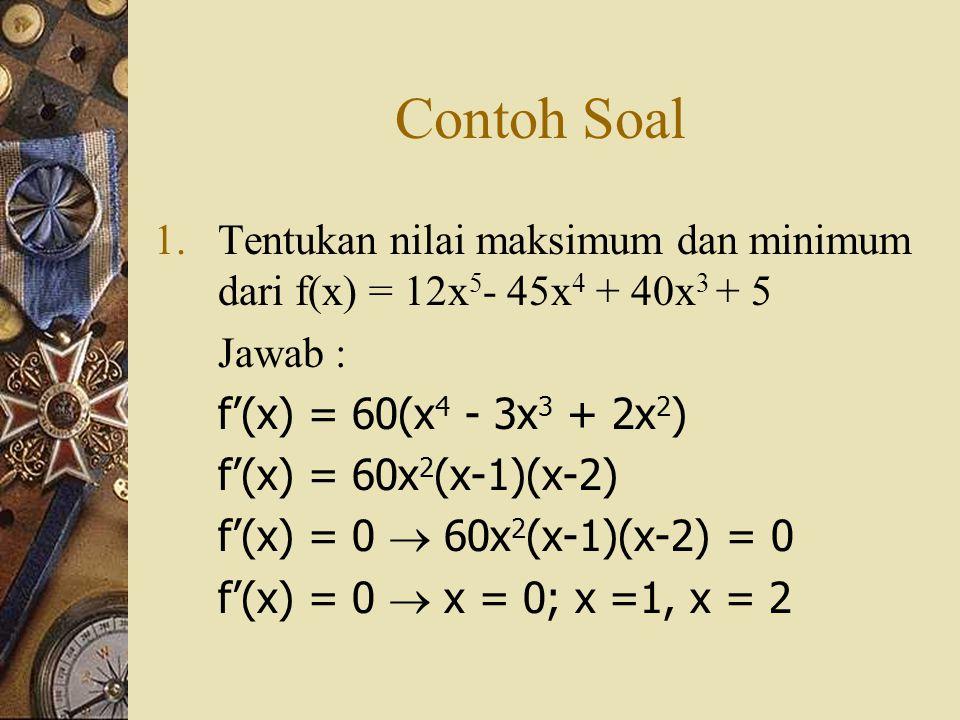 Contoh Soal 1.Tentukan nilai maksimum dan minimum dari f(x) = 12x 5 - 45x 4 + 40x 3 + 5 Jawab : f'(x) = 60(x 4 - 3x 3 + 2x 2 ) f'(x) = 60x 2 (x-1)(x-2