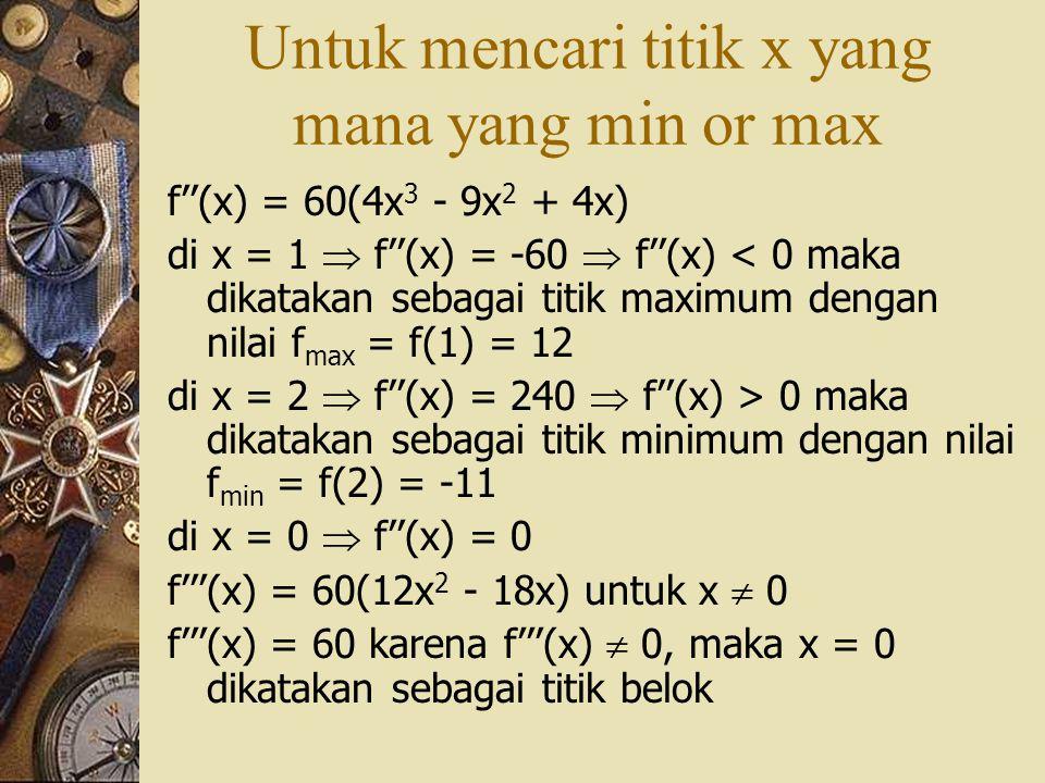 Untuk mencari titik x yang mana yang min or max f''(x) = 60(4x 3 - 9x 2 + 4x) di x = 1  f''(x) = -60  f''(x) < 0 maka dikatakan sebagai titik maximu