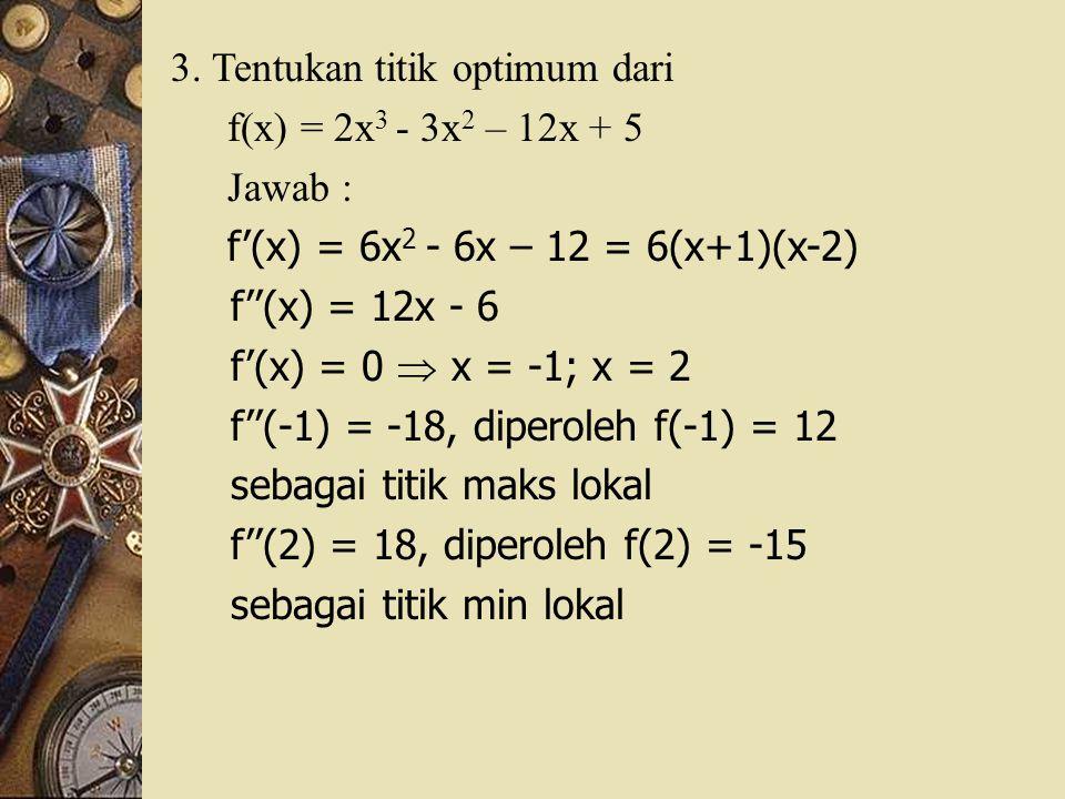 3. Tentukan titik optimum dari f(x) = 2x 3 - 3x 2 – 12x + 5 Jawab : f'(x) = 6x 2 - 6x – 12 = 6(x+1)(x-2) f''(x) = 12x - 6 f'(x) = 0  x = -1; x = 2 f'