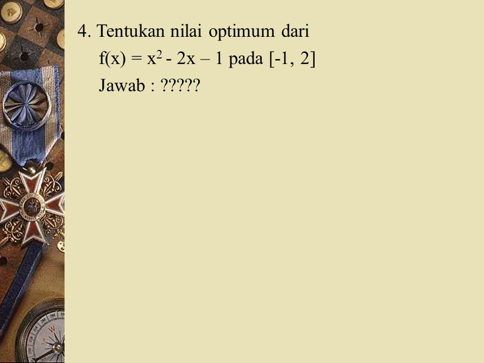 4. Tentukan nilai optimum dari f(x) = x 2 - 2x – 1 pada [-1, 2] Jawab : ?????