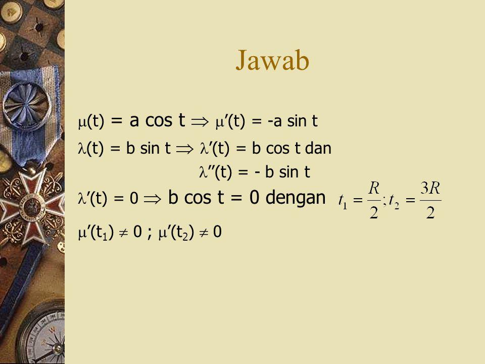 Jawab  (t) = a cos t   '(t) = -a sin t  (t) = b sin t   '(t) = b cos t dan  ''(t) = - b sin t  '(t) = 0  b cos t = 0 dengan  '(t 1 )  0 ; 