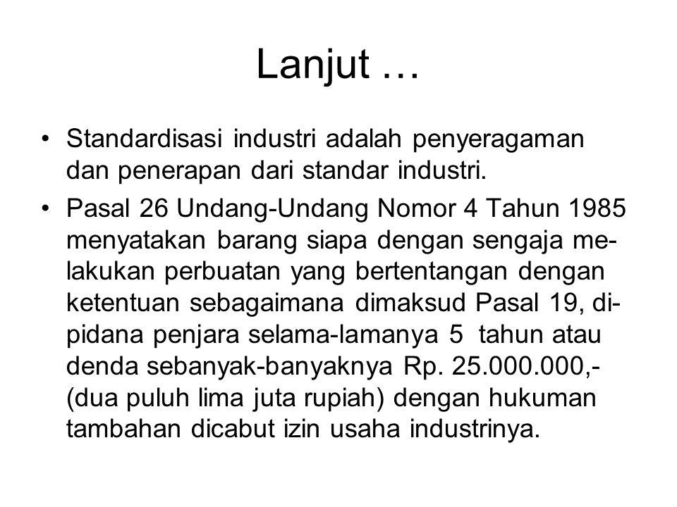 Lanjut … •Standardisasi industri adalah penyeragaman dan penerapan dari standar industri. •Pasal 26 Undang-Undang Nomor 4 Tahun 1985 menyatakan barang