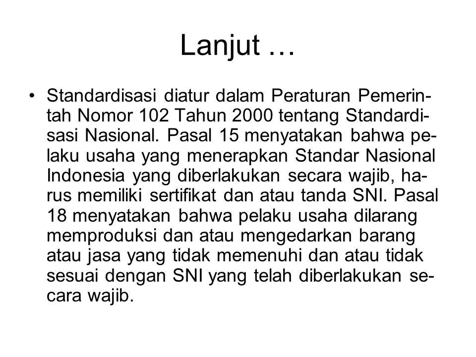 Lanjut … •Standardisasi diatur dalam Peraturan Pemerin- tah Nomor 102 Tahun 2000 tentang Standardi- sasi Nasional. Pasal 15 menyatakan bahwa pe- laku