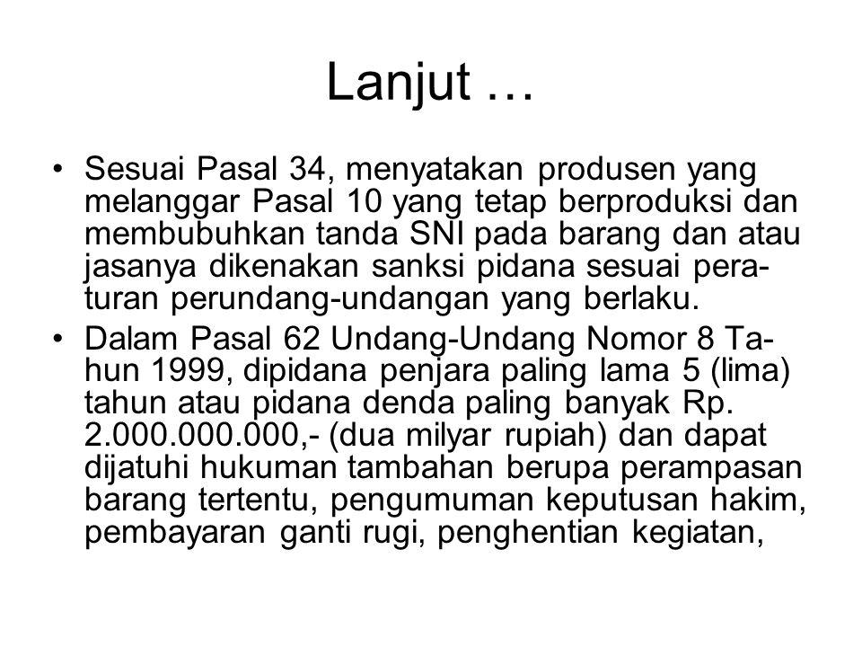 Lanjut … •Sesuai Pasal 34, menyatakan produsen yang melanggar Pasal 10 yang tetap berproduksi dan membubuhkan tanda SNI pada barang dan atau jasanya d