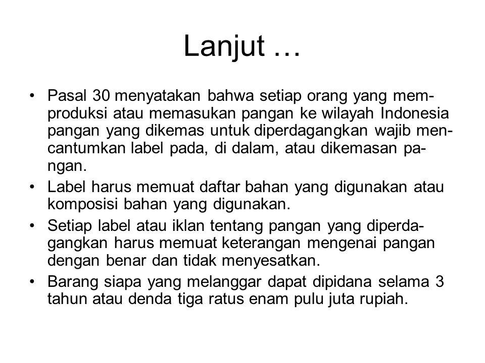 Lanjut … •Pasal 30 menyatakan bahwa setiap orang yang mem- produksi atau memasukan pangan ke wilayah Indonesia pangan yang dikemas untuk diperdagangkan wajib men- cantumkan label pada, di dalam, atau dikemasan pa- ngan.