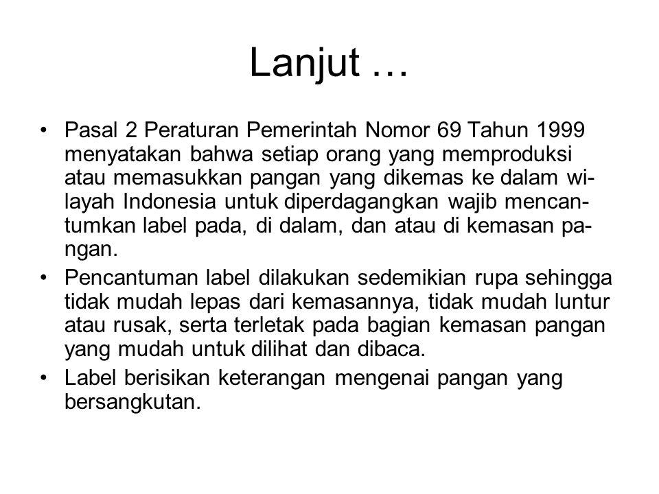 Lanjut … •Pasal 2 Peraturan Pemerintah Nomor 69 Tahun 1999 menyatakan bahwa setiap orang yang memproduksi atau memasukkan pangan yang dikemas ke dalam wi- layah Indonesia untuk diperdagangkan wajib mencan- tumkan label pada, di dalam, dan atau di kemasan pa- ngan.