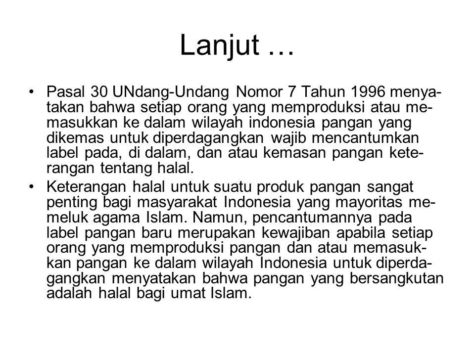 Lanjut … •Pasal 30 UNdang-Undang Nomor 7 Tahun 1996 menya- takan bahwa setiap orang yang memproduksi atau me- masukkan ke dalam wilayah indonesia pangan yang dikemas untuk diperdagangkan wajib mencantumkan label pada, di dalam, dan atau kemasan pangan kete- rangan tentang halal.