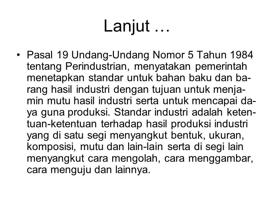 Lanjut … •Pasal 19 Undang-Undang Nomor 5 Tahun 1984 tentang Perindustrian, menyatakan pemerintah menetapkan standar untuk bahan baku dan ba- rang hasi