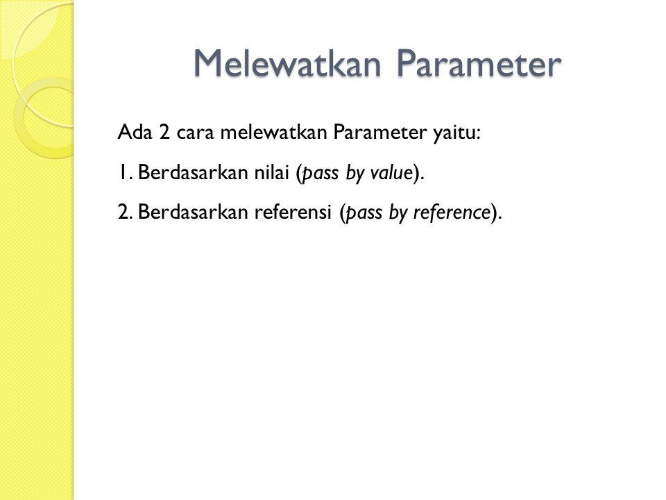 Melewatkan Parameter Ada 2 cara melewatkan Parameter yaitu: 1. Berdasarkan nilai (pass by value). 2. Berdasarkan referensi (pass by reference).