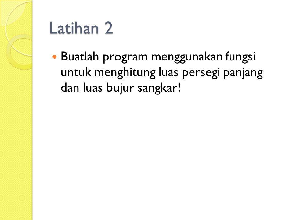 Latihan 2  Buatlah program menggunakan fungsi untuk menghitung luas persegi panjang dan luas bujur sangkar!