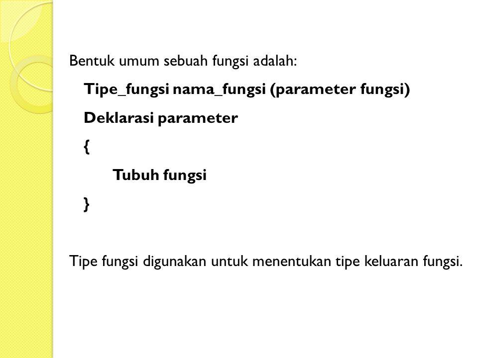 Bentuk umum sebuah fungsi adalah: Tipe_fungsi nama_fungsi (parameter fungsi) Deklarasi parameter { Tubuh fungsi } Tipe fungsi digunakan untuk menentuk
