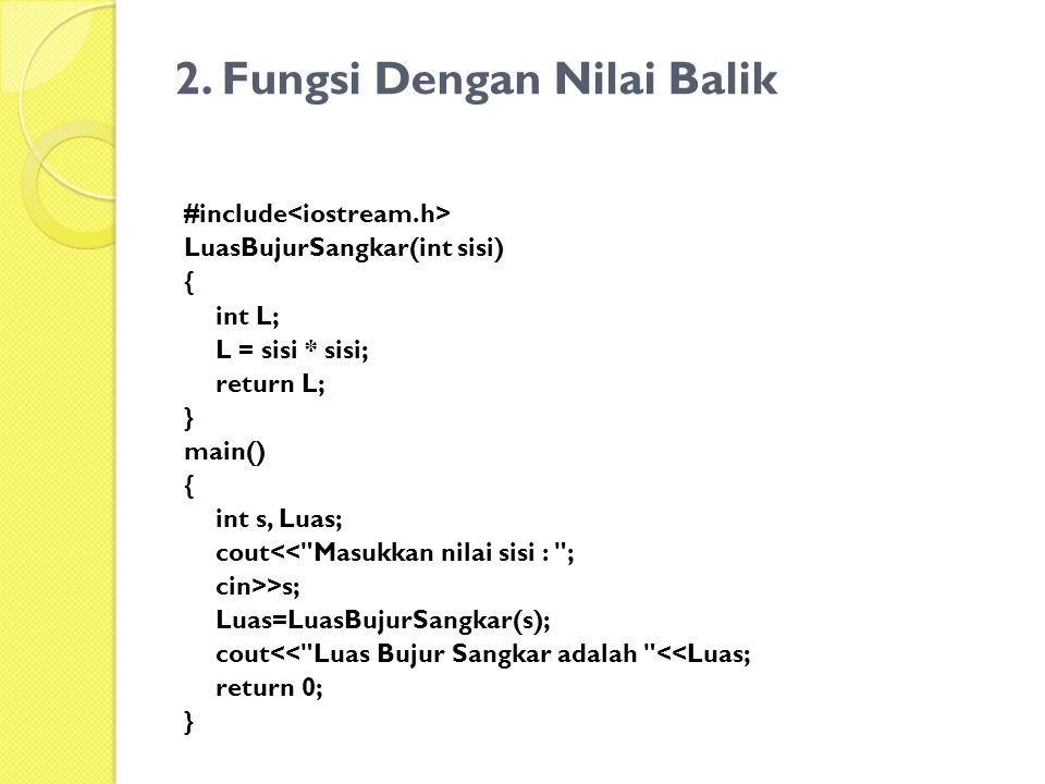 2. Fungsi Dengan Nilai Balik #include LuasBujurSangkar(int sisi) { int L; L = sisi * sisi; return L; } main() { int s, Luas; cout<<