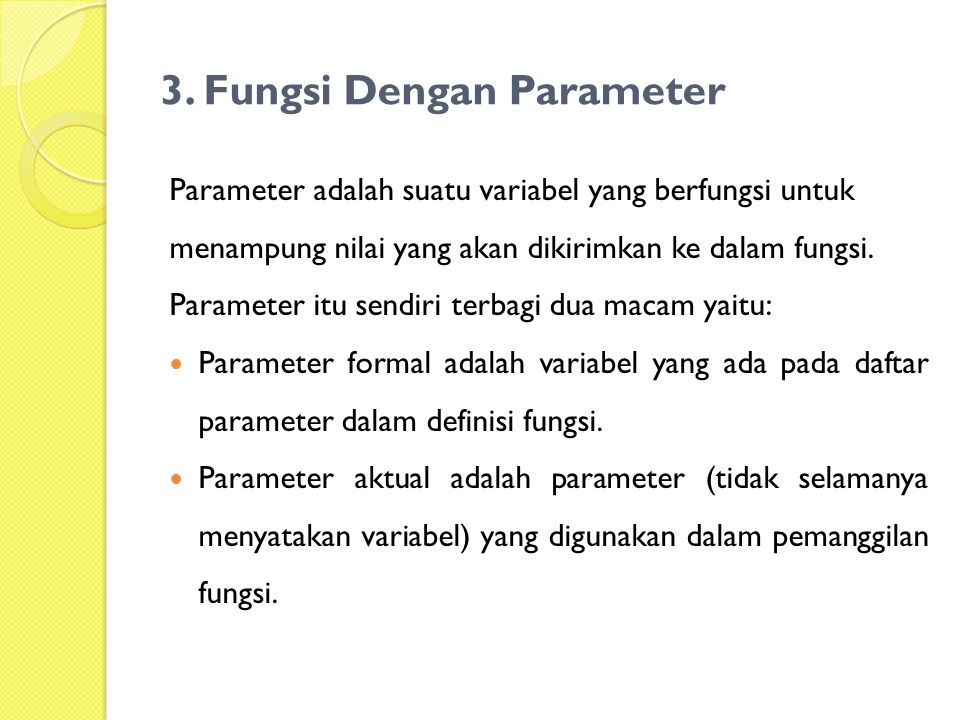 3. Fungsi Dengan Parameter Parameter adalah suatu variabel yang berfungsi untuk menampung nilai yang akan dikirimkan ke dalam fungsi. Parameter itu se
