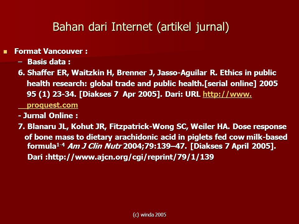 (c) winda 2005 Bahan dari Internet (artikel jurnal)  Format Vancouver : –Basis data : 6. Shaffer ER, Waitzkin H, Brenner J, Jasso-Aguilar R. Ethics i