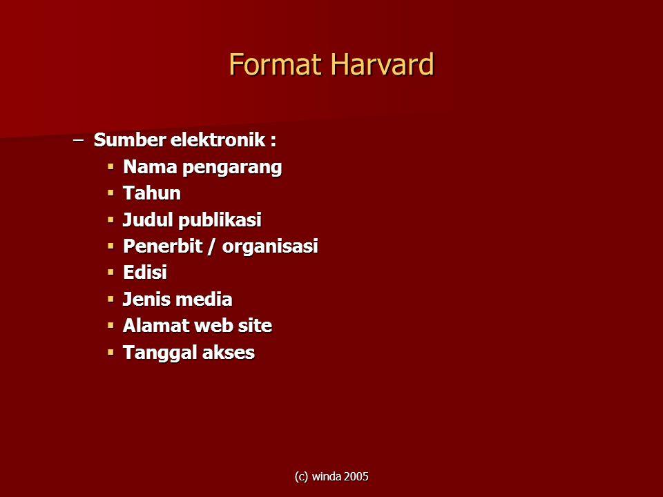(c) winda 2005 Format Harvard –Sumber elektronik :  Nama pengarang  Tahun  Judul publikasi  Penerbit / organisasi  Edisi  Jenis media  Alamat w