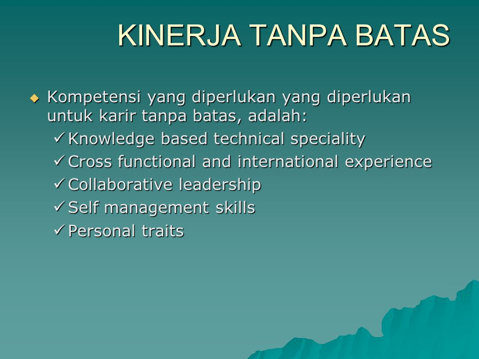 KINERJA TANPA BATAS  Kompetensi yang diperlukan yang diperlukan untuk karir tanpa batas, adalah:  Knowledge based technical speciality  Cross functional and international experience  Collaborative leadership  Self management skills  Personal traits