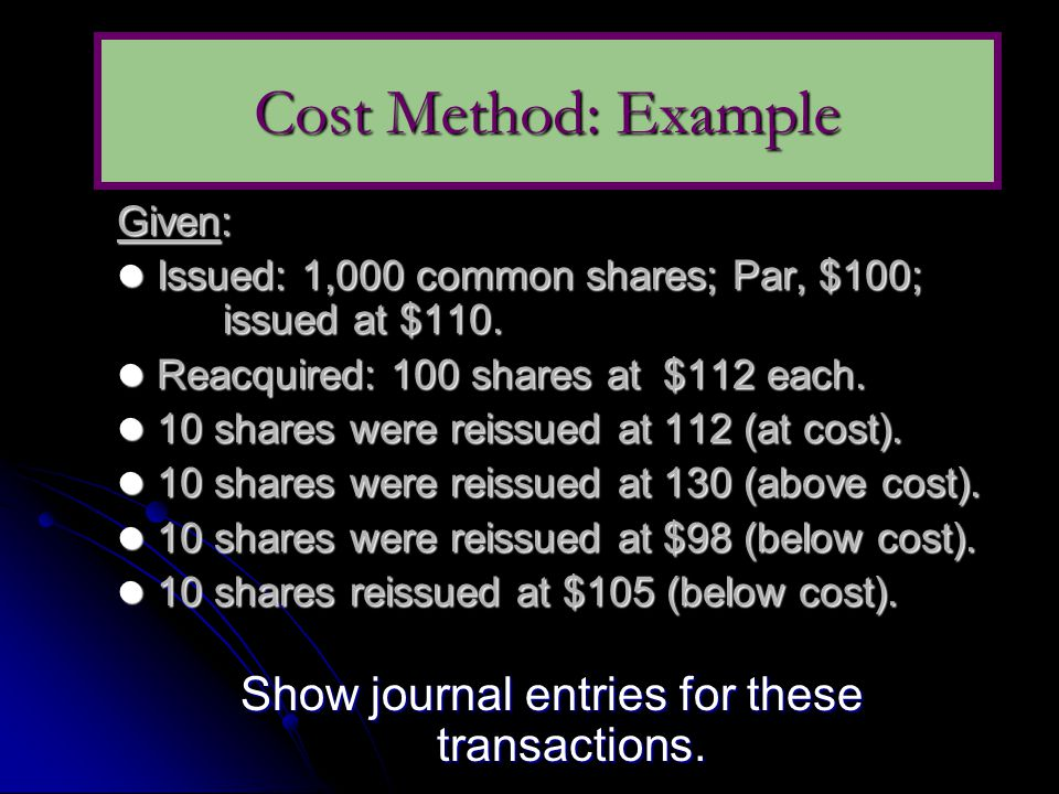 Given:  Issued: 1,000 common shares; Par, $100; issued at $110.  Reacquired: 100 shares at $112 each.  10 shares were reissued at 112 (at cost). 