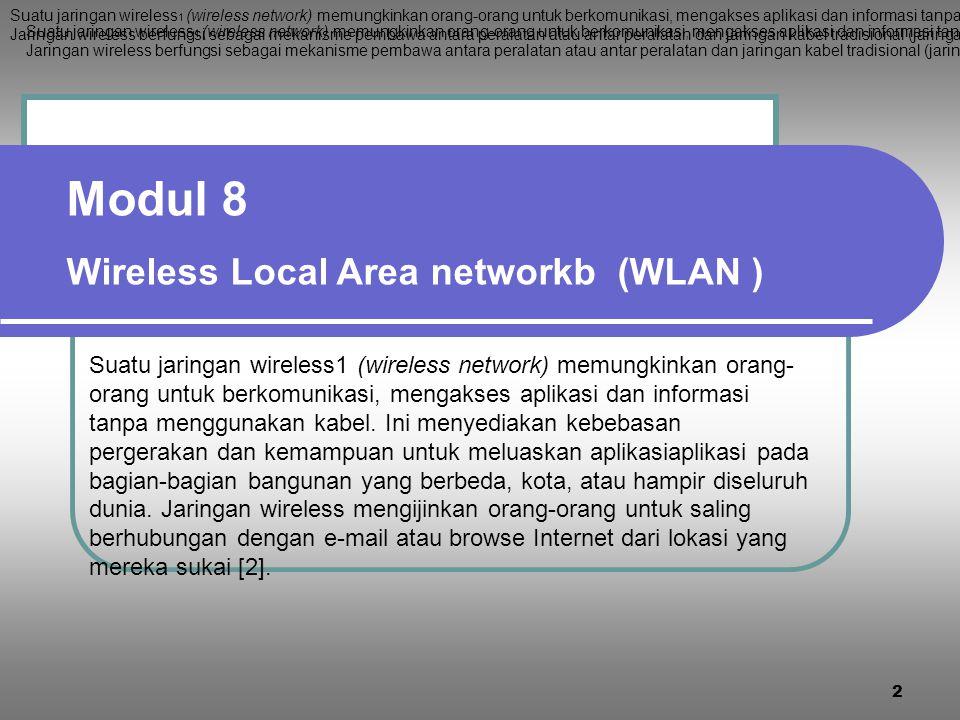 2 Modul 8 Wireless Local Area networkb (WLAN ) Suatu jaringan wireless 1 (wireless network) memungkinkan orang-orang untuk berkomunikasi, mengakses aplikasi dan informasi tanpa menggunakan kabel.