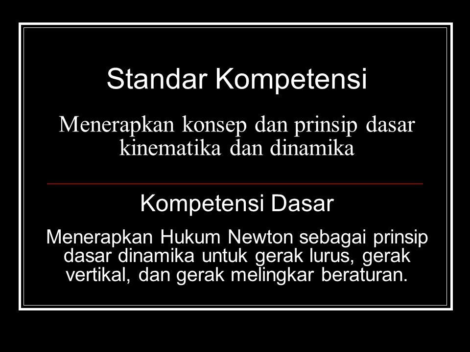 Standar Kompetensi Menerapkan konsep dan prinsip dasar kinematika dan dinamika Kompetensi Dasar Menerapkan Hukum Newton sebagai prinsip dasar dinamika untuk gerak lurus, gerak vertikal, dan gerak melingkar beraturan.