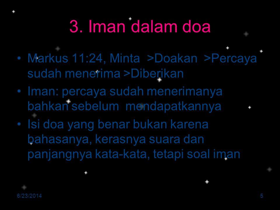 3. Iman dalam doa •Markus 11:24, Minta >Doakan >Percaya sudah menerima >Diberikan •Iman: percaya sudah menerimanya bahkan sebelum mendapatkannya •Isi