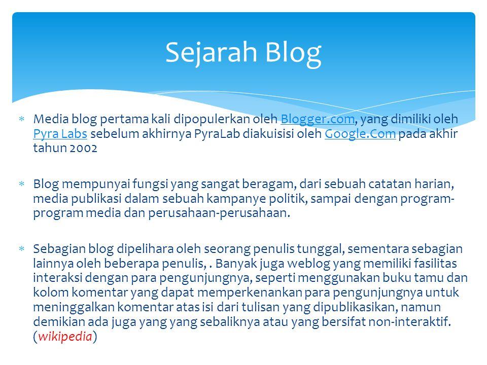  Media blog pertama kali dipopulerkan oleh Blogger.com, yang dimiliki oleh Pyra Labs sebelum akhirnya PyraLab diakuisisi oleh Google.Com pada akhir tahun 2002Blogger.com Pyra LabsGoogle.Com  Blog mempunyai fungsi yang sangat beragam, dari sebuah catatan harian, media publikasi dalam sebuah kampanye politik, sampai dengan program- program media dan perusahaan-perusahaan.