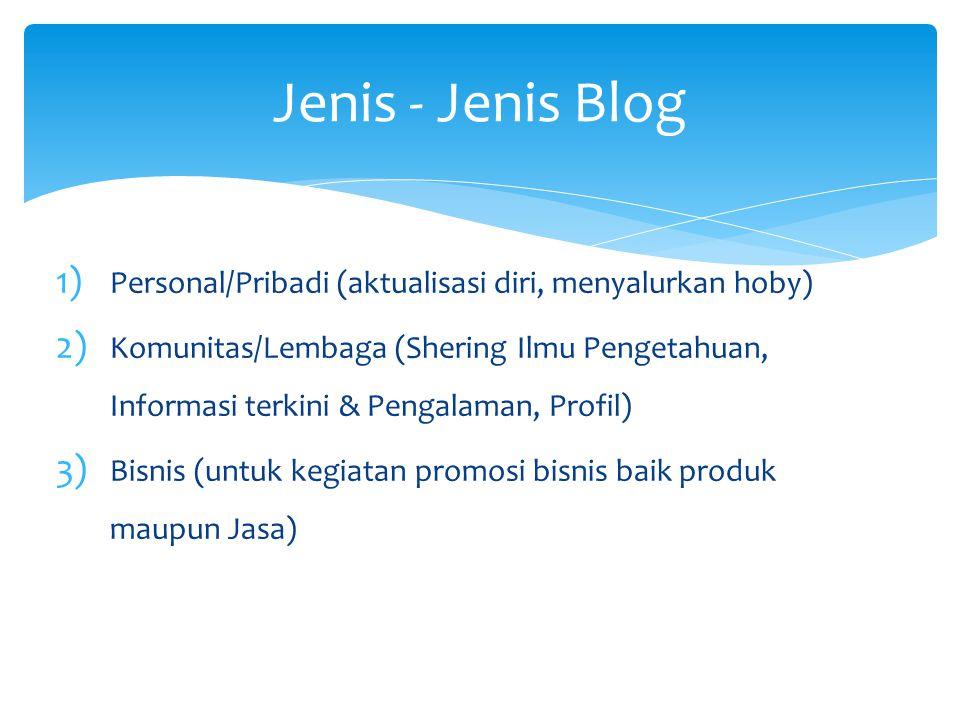 Jenis - Jenis Blog 1) Personal/Pribadi (aktualisasi diri, menyalurkan hoby) 2) Komunitas/Lembaga (Shering Ilmu Pengetahuan, Informasi terkini & Pengalaman, Profil) 3) Bisnis (untuk kegiatan promosi bisnis baik produk maupun Jasa)