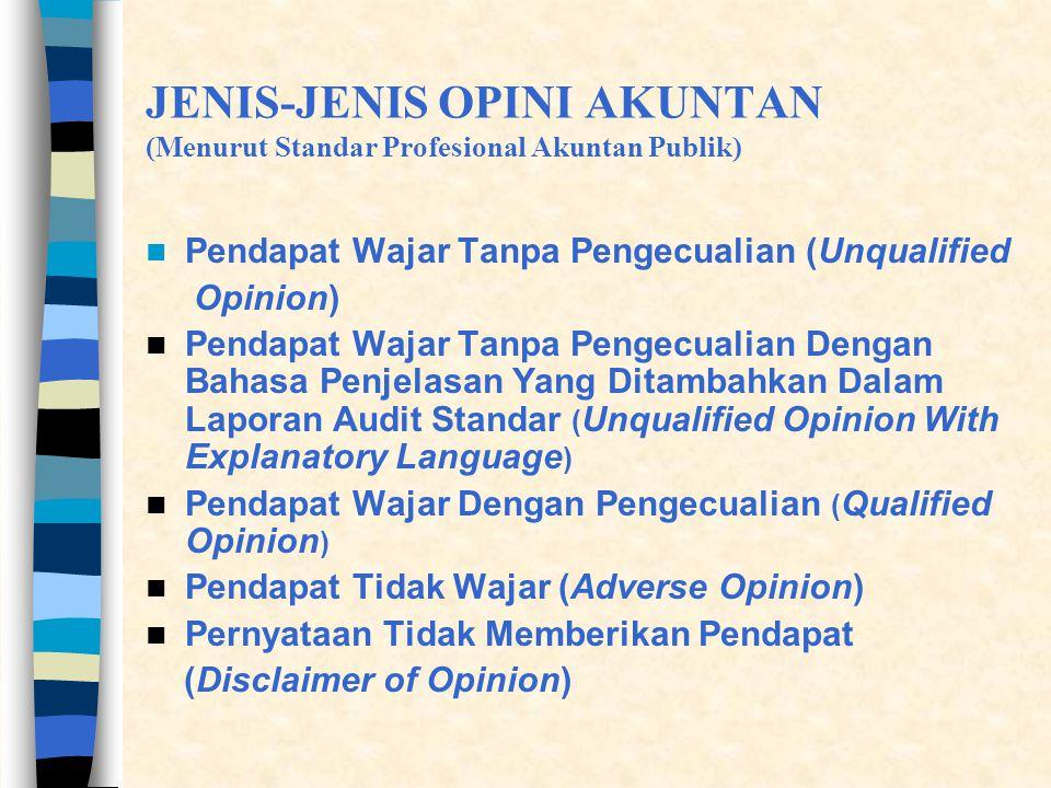 JENIS-JENIS OPINI AKUNTAN (Menurut Standar Profesional Akuntan Publik)  Pendapat Wajar Tanpa Pengecualian (Unqualified Opinion)  Pendapat Wajar Tanpa Pengecualian Dengan Bahasa Penjelasan Yang Ditambahkan Dalam Laporan Audit Standar ( Unqualified Opinion With Explanatory Language )  Pendapat Wajar Dengan Pengecualian ( Qualified Opinion )  Pendapat Tidak Wajar (Adverse Opinion)  Pernyataan Tidak Memberikan Pendapat (Disclaimer of Opinion)