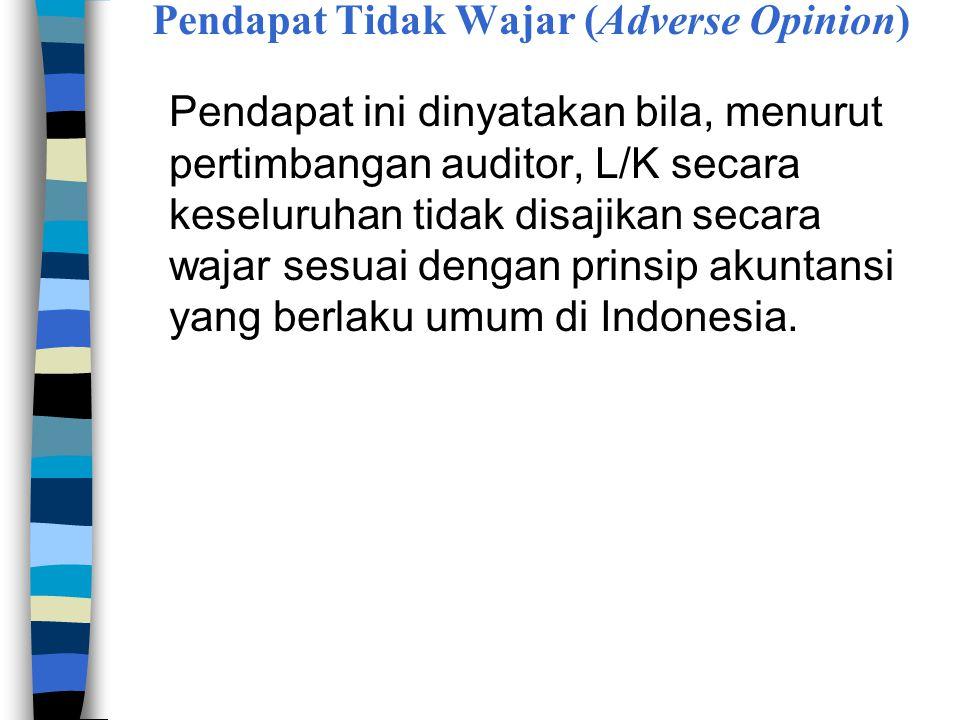 Pendapat Tidak Wajar (Adverse Opinion) Pendapat ini dinyatakan bila, menurut pertimbangan auditor, L/K secara keseluruhan tidak disajikan secara wajar sesuai dengan prinsip akuntansi yang berlaku umum di Indonesia.
