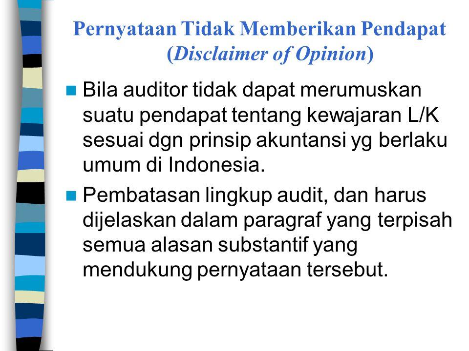 Pernyataan Tidak Memberikan Pendapat (Disclaimer of Opinion)  Bila auditor tidak dapat merumuskan suatu pendapat tentang kewajaran L/K sesuai dgn prinsip akuntansi yg berlaku umum di Indonesia.