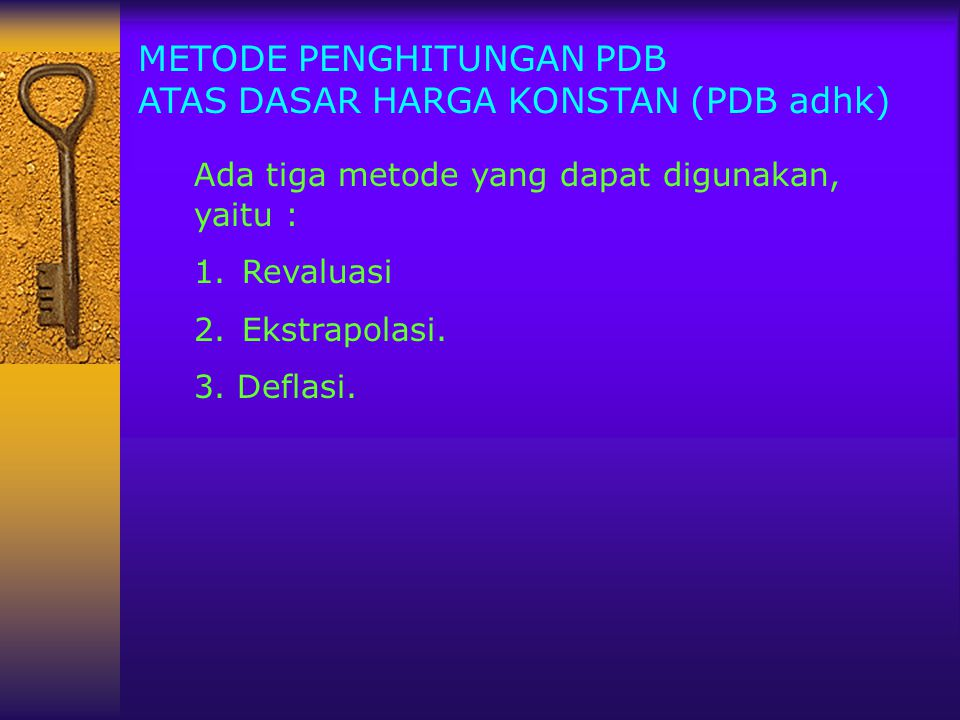 METODE PENGHITUNGAN PDB ATAS DASAR HARGA KONSTAN (PDB adhk) Ada tiga metode yang dapat digunakan, yaitu : 1.Revaluasi 2. Ekstrapolasi. 3. Deflasi.