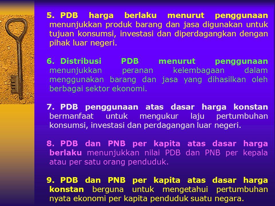 5.PDB harga berlaku menurut penggunaan menunjukkan produk barang dan jasa digunakan untuk tujuan konsumsi, investasi dan diperdagangkan dengan pihak l