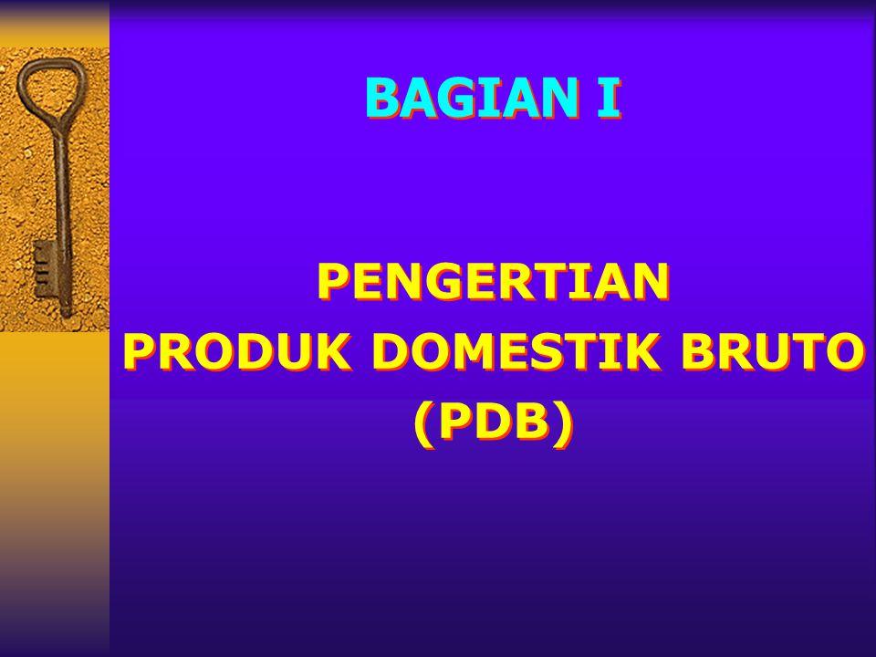 BAGIAN I PENGERTIAN PRODUK DOMESTIK BRUTO (PDB) BAGIAN I PENGERTIAN PRODUK DOMESTIK BRUTO (PDB)