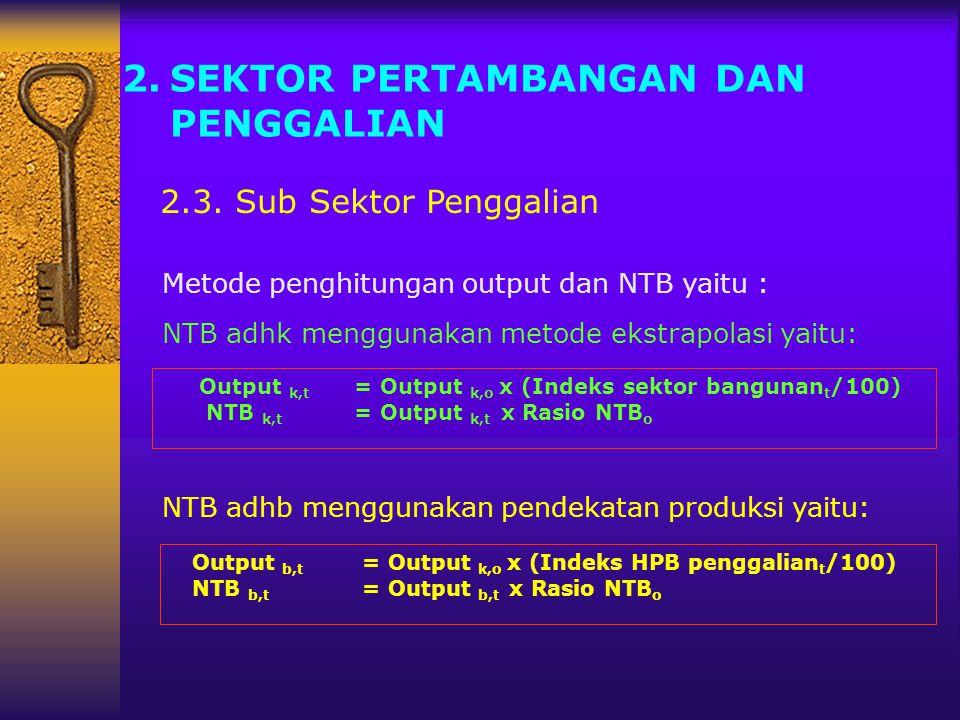 2.SEKTOR PERTAMBANGAN DAN PENGGALIAN 2.3. Sub Sektor Penggalian NTB adhb menggunakan pendekatan produksi yaitu: NTB adhk menggunakan metode ekstrapola