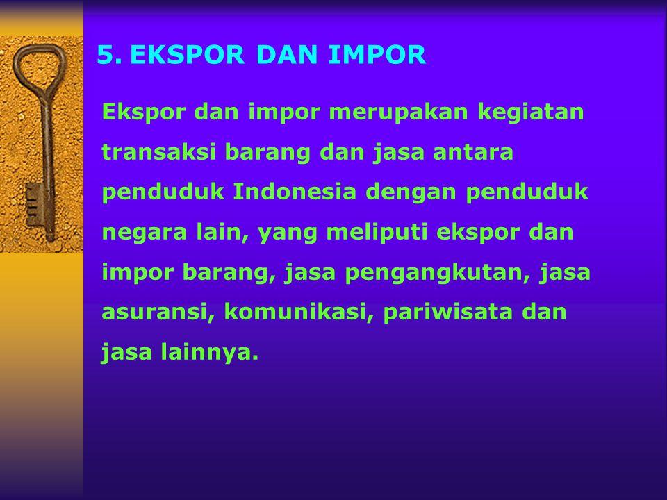 5.EKSPOR DAN IMPOR Ekspor dan impor merupakan kegiatan transaksi barang dan jasa antara penduduk Indonesia dengan penduduk negara lain, yang meliputi
