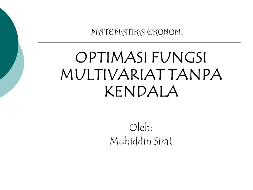 MATEMATIKA EKONOMI OPTIMASI FUNGSI MULTIVARIAT TANPA KENDALA Oleh: Muhiddin Sirat