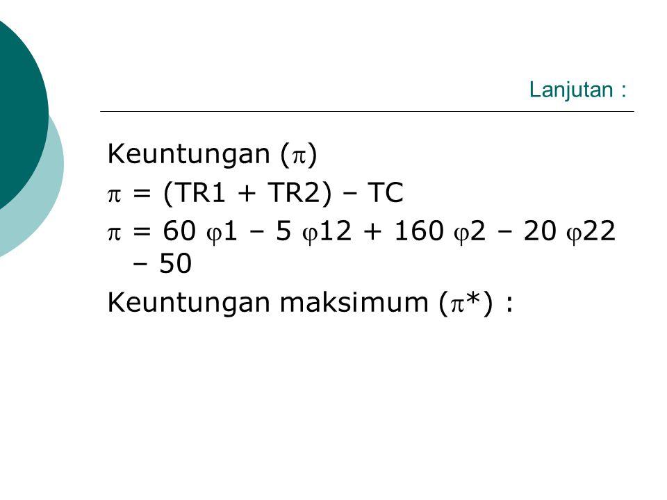 Lanjutan: Penyelesaian : Penerimaan total dipasar (1) : TR1 = P1. 1 = (80 - 51) 1 = 80 1 - 51 2 Penerimaan total di pasar (2) : TR2 = P2.2 = 1802 – 202 2