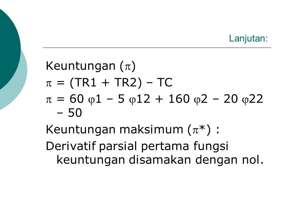 Lanjutan : Keuntungan ()  = (TR1 + TR2) – TC  = 60 1 – 5 12 + 160 2 – 20 22 – 50 Keuntungan maksimum (*) :