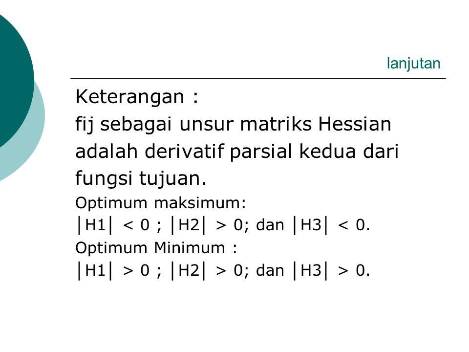 lanjutan Untuk menguji nilai optimal fungsi (Y*) optimum maksimum atau minimum dapat menggunakan Aturan Hessian Matrix : │ H1 │ = │ F11 │ │ H2 │ = F11 F12 F21 F22 │ H2 │ = F11 F12 F1n F21 F22 F2n Fm1 Fm2 Fmn