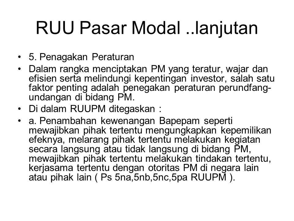 RUU Pasar Modal..lanjutan •5. Penagakan Peraturan •Dalam rangka menciptakan PM yang teratur, wajar dan efisien serta melindungi kepentingan investor,