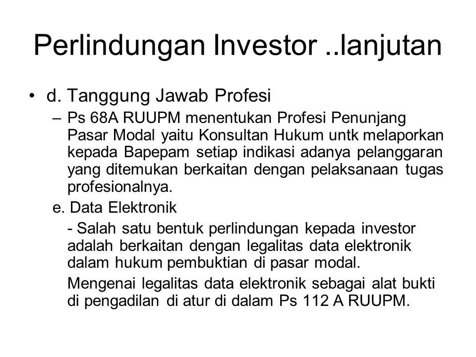Perlindungan Investor..lanjutan •d. Tanggung Jawab Profesi –Ps 68A RUUPM menentukan Profesi Penunjang Pasar Modal yaitu Konsultan Hukum untk melaporka